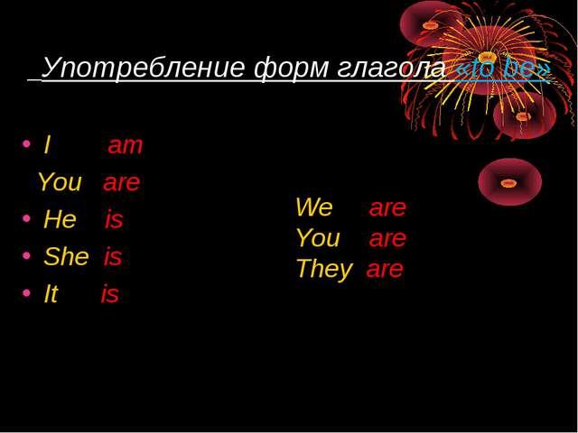 Употребление форм глагола «to be» I am You are He is She is It is We are You...