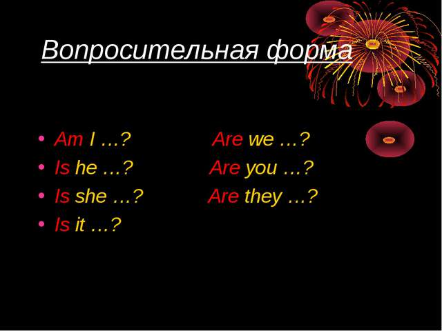 Вопросительная форма Am I …? Are we …? Is he …? Are you …? Is she …? Are they...
