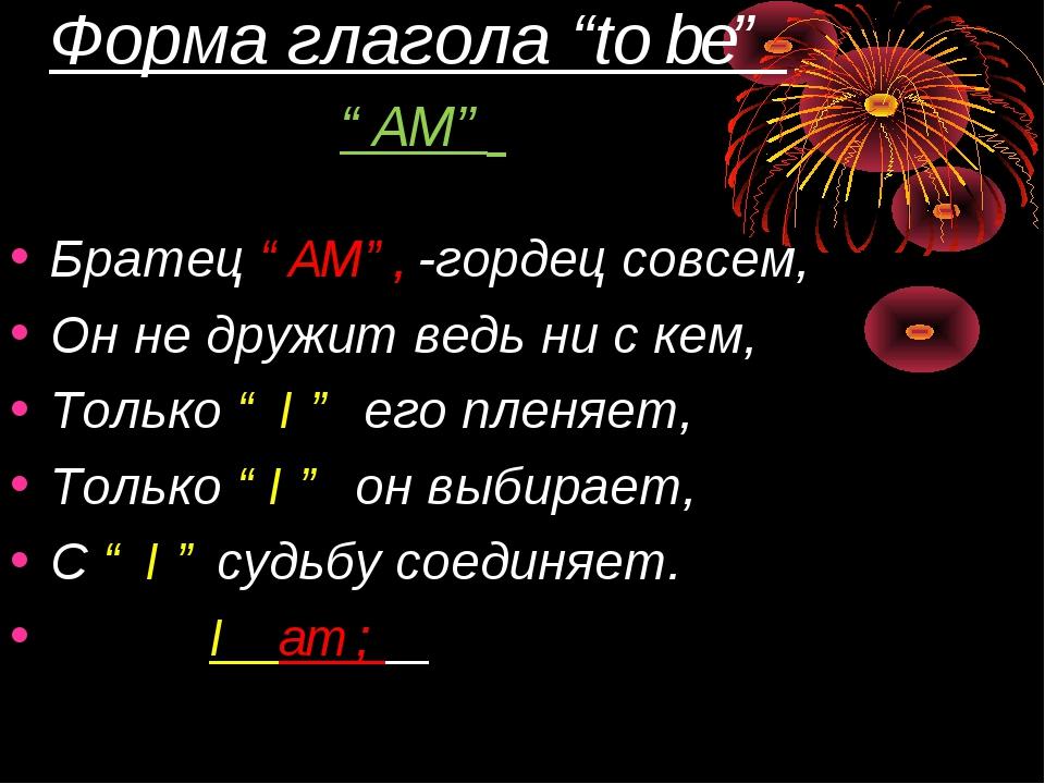 """Форма глагола """"to be"""" """"AM"""" Братец """"AM"""", -гордец совсем, Он не дружит ведь ни..."""