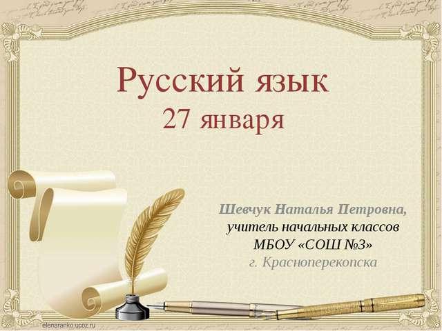 Русский язык 27 января Шевчук Наталья Петровна, учитель начальных классов МБО...