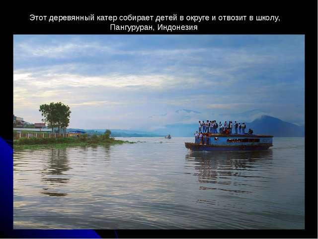 Этот деревянный катер собирает детей в округе и отвозит в школу, Пангуруран,...