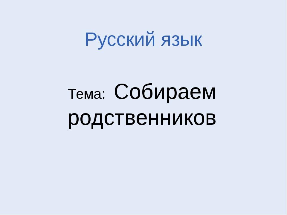 Русский язык Тема: Собираем родственников