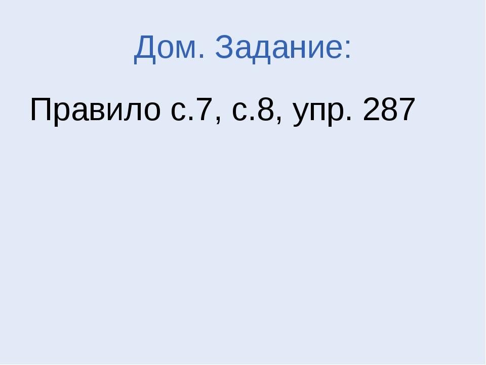Дом. Задание: Правило с.7, с.8, упр. 287