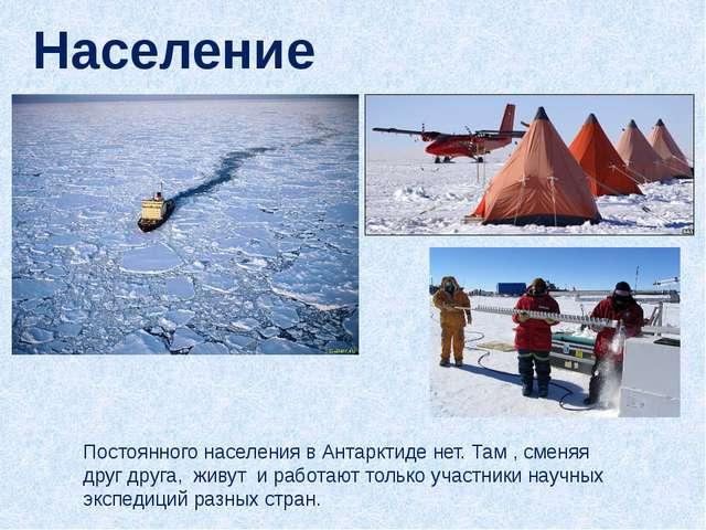 Постоянного населения в Антарктиде нет. Там , сменяя друг друга, живут и рабо...