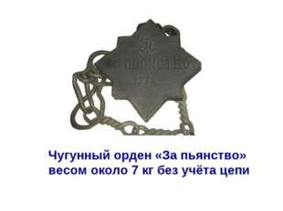 Чугунный орден «За пьянство» весом около 7 кг без учёта цепи