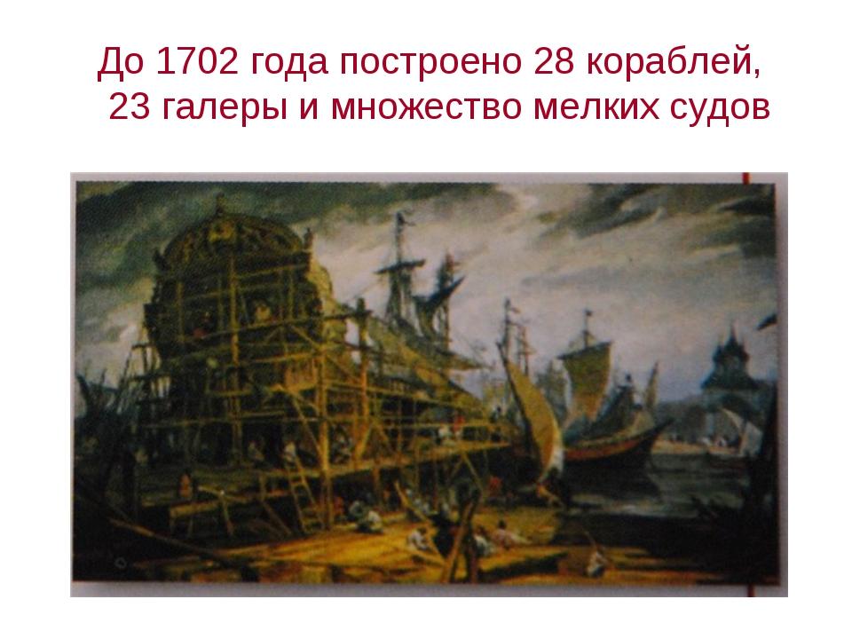 До 1702 года построено 28 кораблей, 23 галеры и множество мелких судов