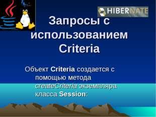 Запросы с использованием Criteria Объект Criteria создается с помощью метода