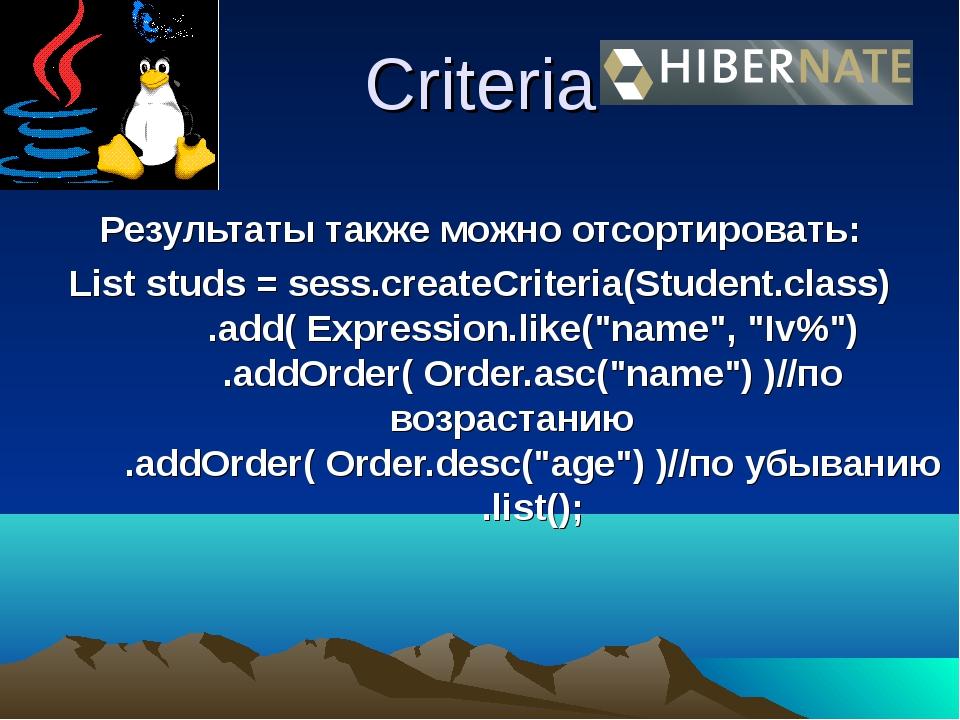 Criteria Результаты также можно отсортировать: List studs = sess.createCriter...