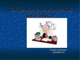 Технология управленческой деятельности Учитель технологии: Охулкова О.А.