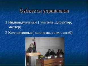 Субъекты управления 1 Индивидуальные ( учитель, директор, мастер) 2 Коллектив