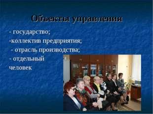 Объекты управления - государство; -коллектив предприятия; - отрасль производс