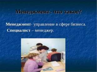 Менеджмент- что такое? Менеджмент- управление в сфере бизнеса. Специалист – м