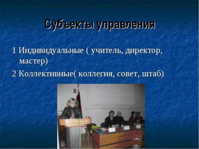 Субъекты управления 1 Индивидуальные ( учитель, директор, мастер) 2 Коллектив...