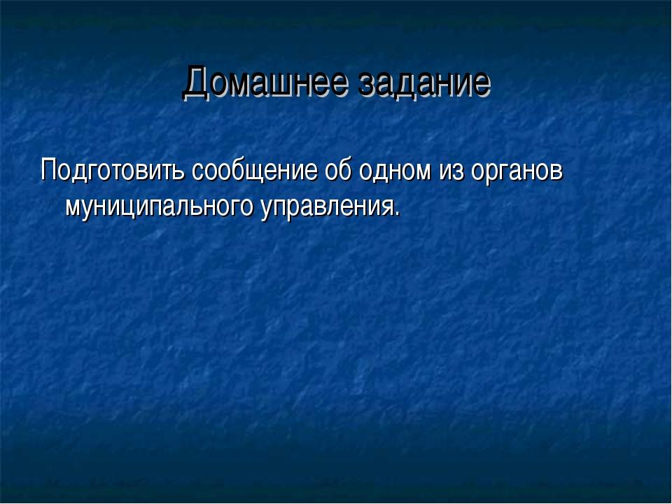 Домашнее задание Подготовить сообщение об одном из органов муниципального упр...