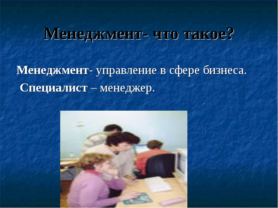 Менеджмент- что такое? Менеджмент- управление в сфере бизнеса. Специалист – м...