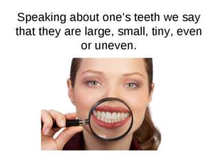 Speaking about one's teeth we say that they are large, small, tiny, even or u