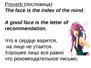 Proverb (пословица) The face is the index of the mind. A good face is the let