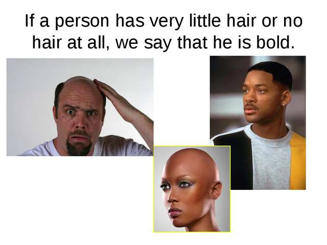 If a person has very little hair or no hair at all, we say that he is bold.