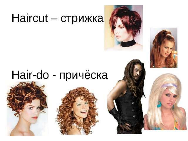 Haircut – стрижка Hair-do - причёска