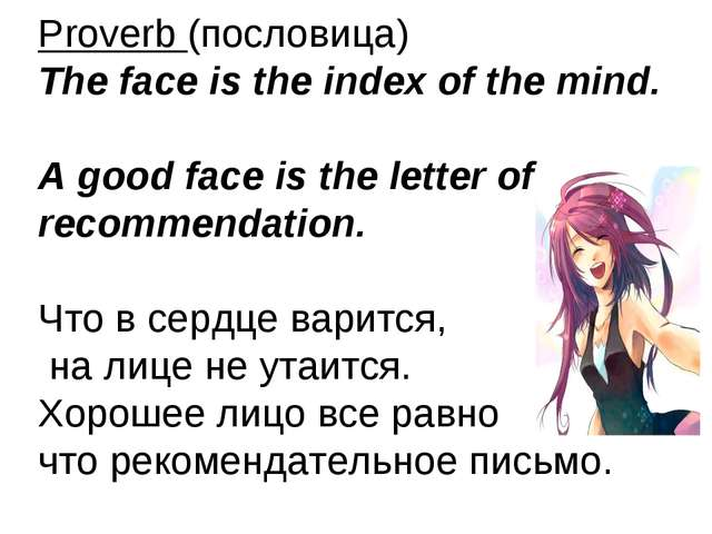 Proverb (пословица) The face is the index of the mind. A good face is the let...