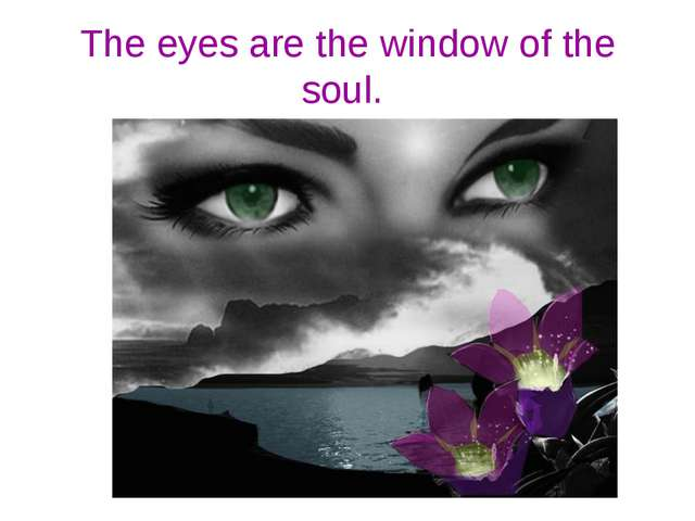 The eyes are the window of the soul.