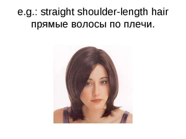 e.g.: straight shoulder-length hair прямые волосы по плечи.