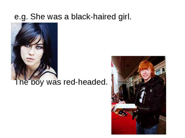e.g. She was a black-haired girl. The boy was red-headed.