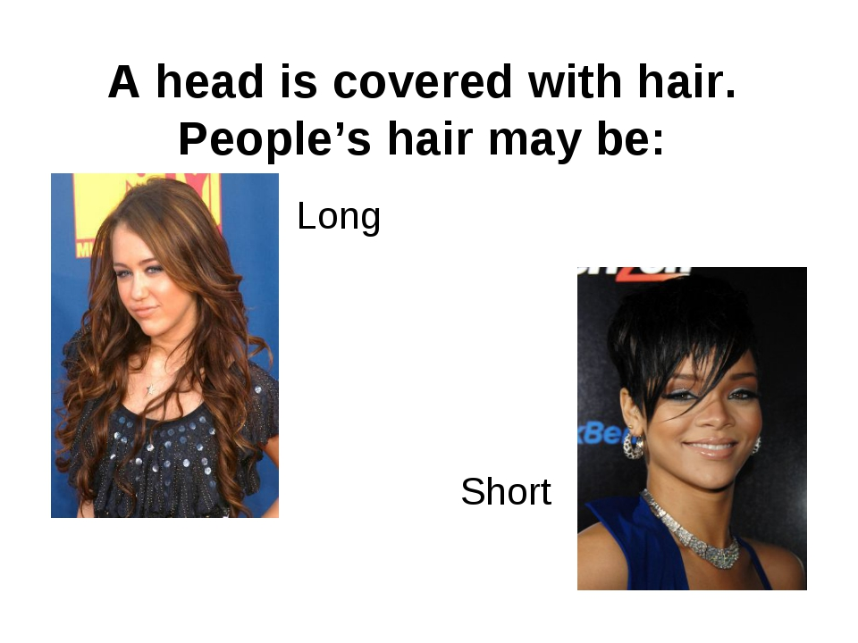 A head is covered with hair. People's hair may be: Long Short