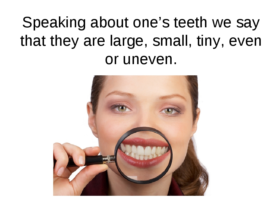 Speaking about one's teeth we say that they are large, small, tiny, even or u...