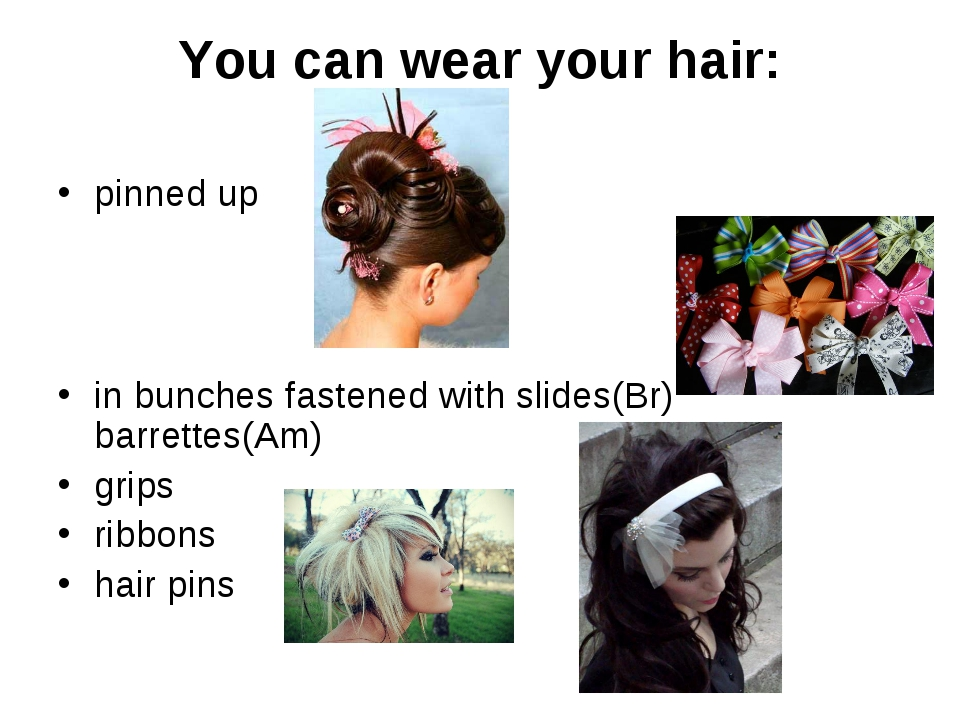 You can wear your hair: pinned up in bunches fastened with slides(Br) barrett...