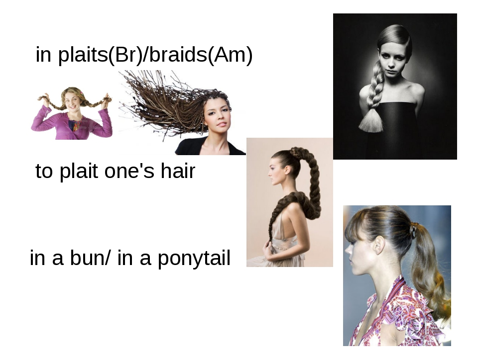 in plaits(Br)/braids(Am) to plait one's hair in a bun/ in a ponytail
