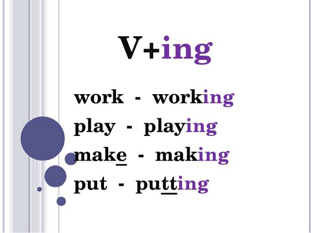 V+ing work - working play - playing make - making put - putting
