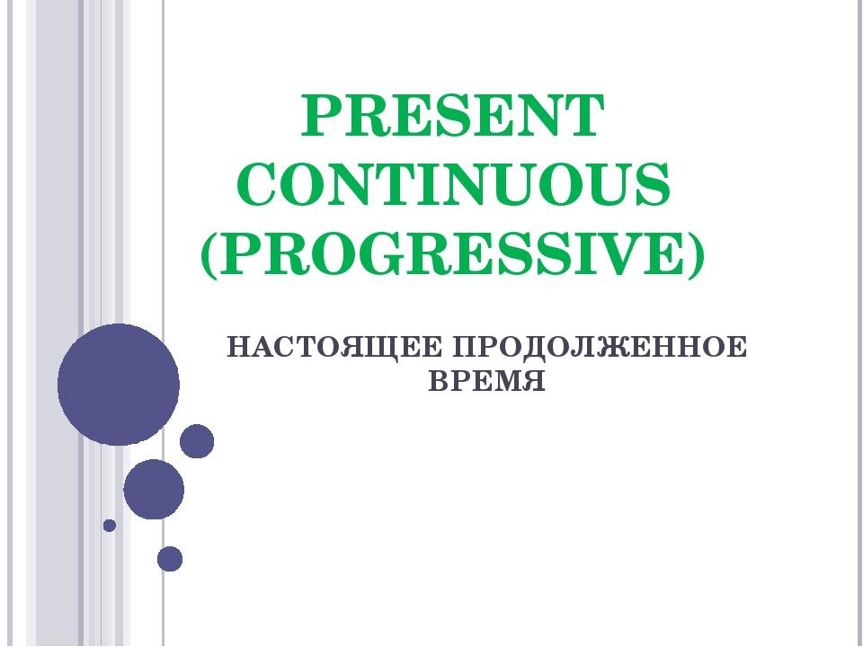 PRESENT CONTINUOUS (PROGRESSIVE) НАСТОЯЩЕЕ ПРОДОЛЖЕННОЕ ВРЕМЯ