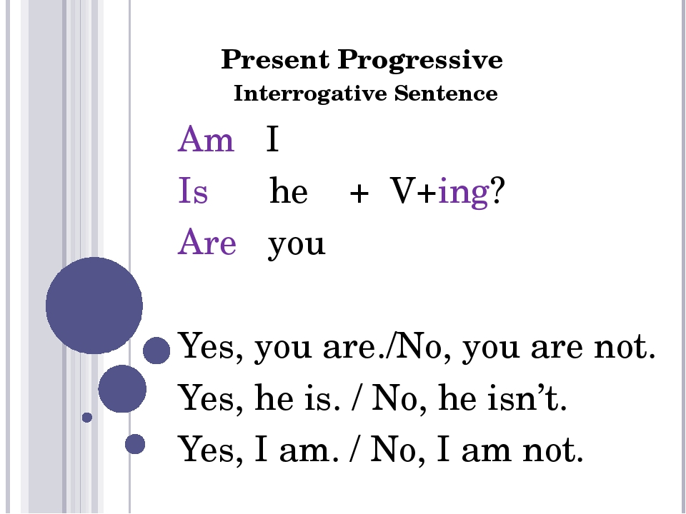 Present Progressive Interrogative Sentence Am I Is he + V+ing? Are you Yes, y...
