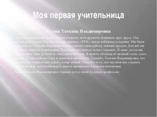 Моя первая учительница Кулик Татьяна Владимировна. Она нас научила не только