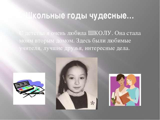 Школьные годы чудесные… С детства я очень любила ШКОЛУ. Она стала моим вторым...