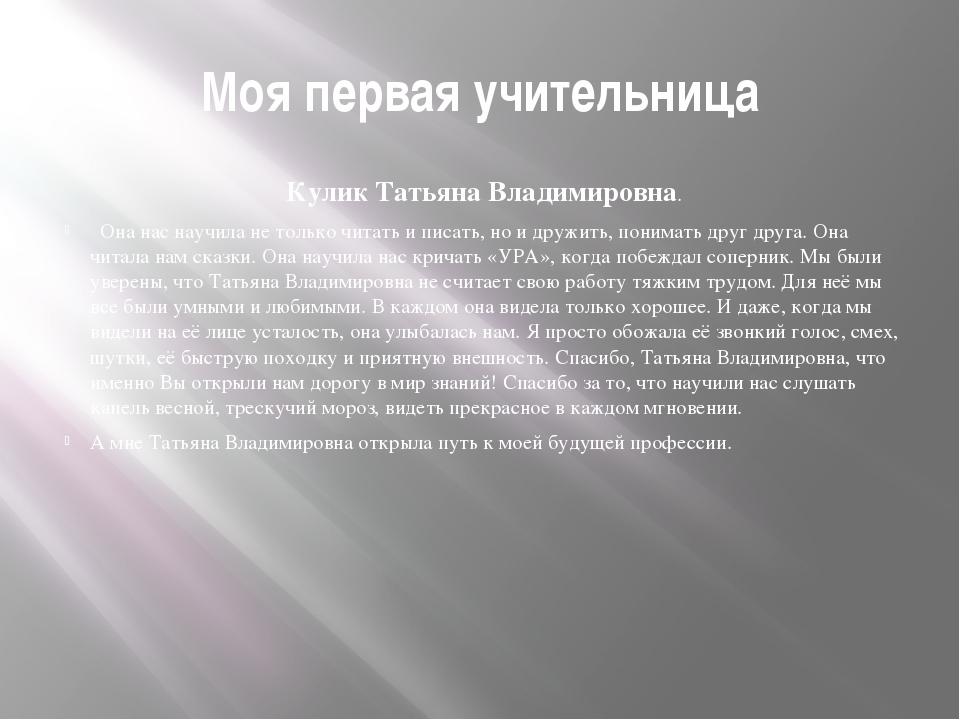 Моя первая учительница Кулик Татьяна Владимировна. Она нас научила не только...