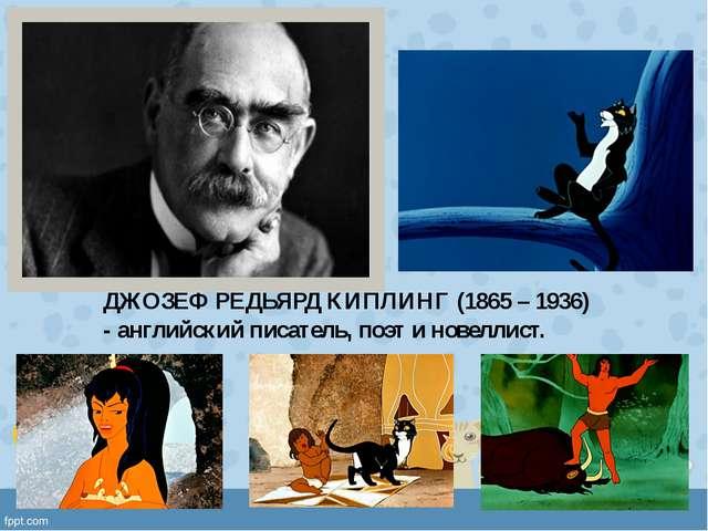ДЖОЗЕФ РЕДЬЯРД КИПЛИНГ (1865 – 1936) - английский писатель, поэт и новеллист.
