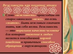 Вежливость как понятие этики Слово «вежливость» происходит от старославянског