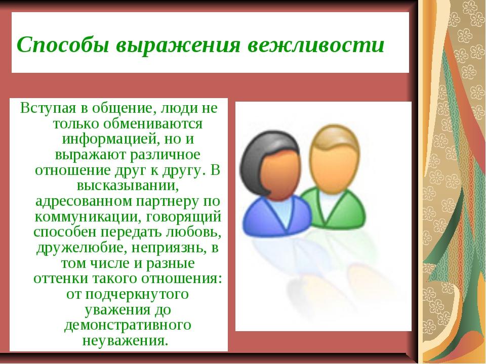 Способы выражения вежливости Вступая в общение, люди не только обмениваются и...
