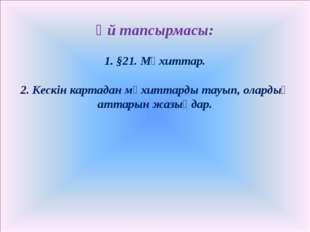 Үй тапсырмасы: 1. §21. Мұхиттар. 2. Кескін картадан мұхиттарды тауып, олардың