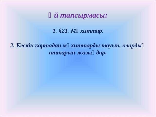 Үй тапсырмасы: 1. §21. Мұхиттар. 2. Кескін картадан мұхиттарды тауып, олардың...