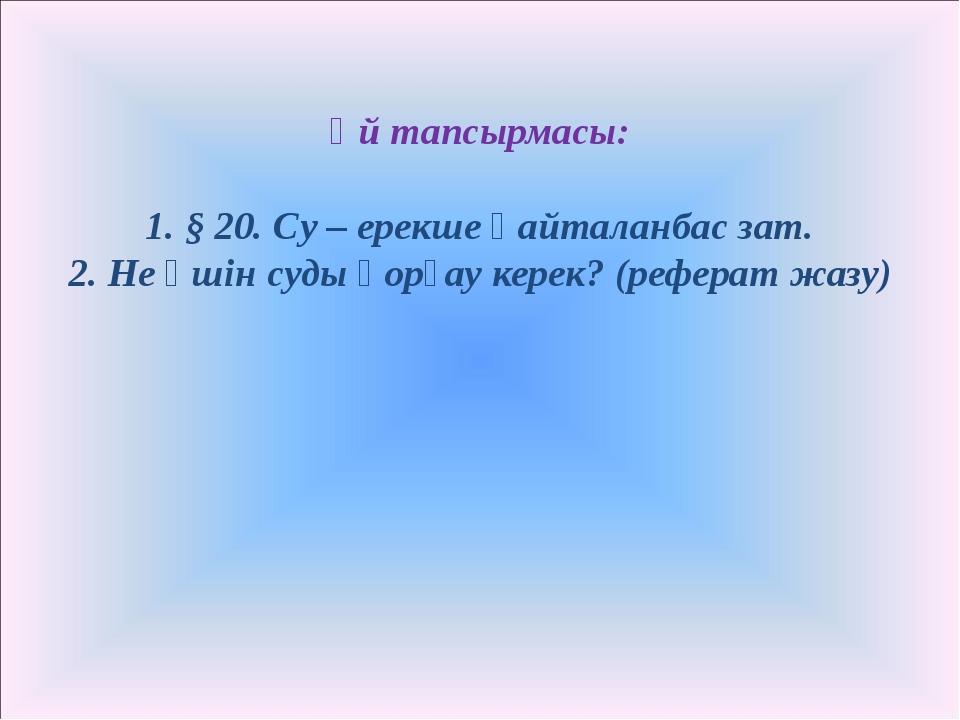 Үй тапсырмасы: 1. § 20. Су – ерекше қайталанбас зат. 2. Не үшін суды қорғау к...