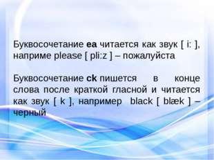 Буквосочетаниеeaчитается как звук [ i: ], наприме please [ pli:z ] – пожалу