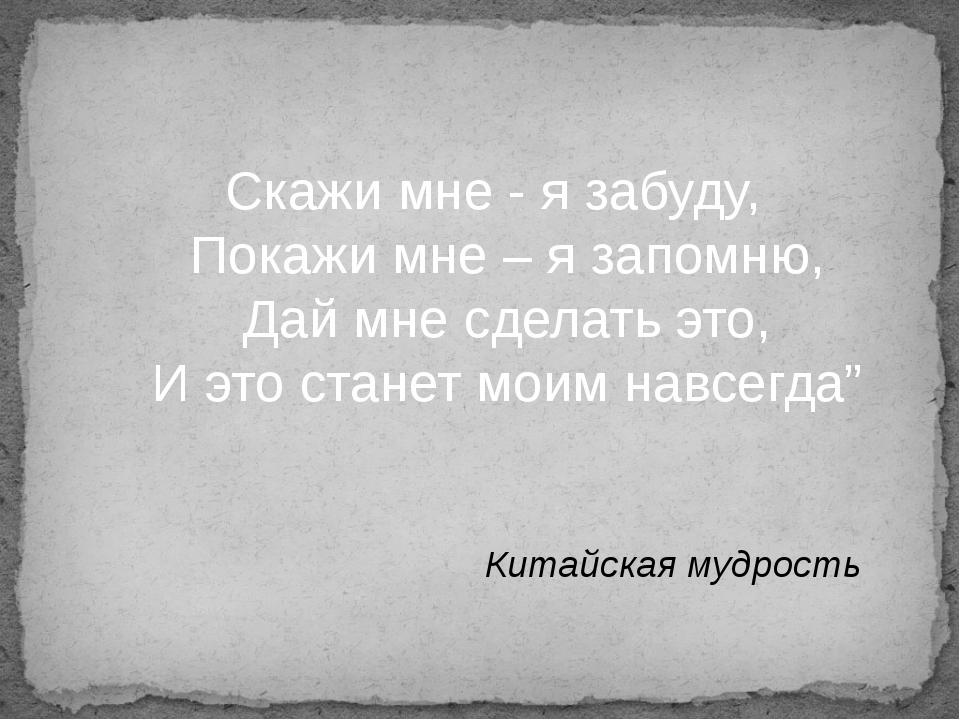 Скажи мне - я забуду, Покажи мне – я запомню, Дай мне сделать это, И это ста...