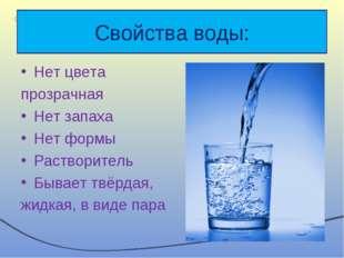 Свойства воды: Нет цвета прозрачная Нет запаха Нет формы Растворитель Бывает