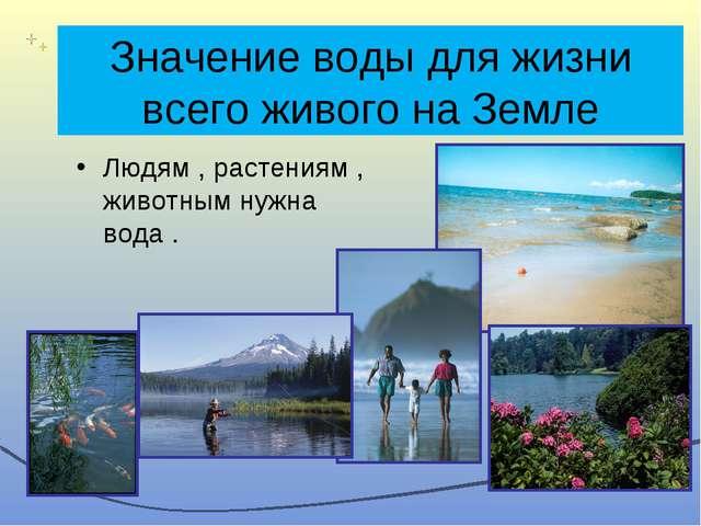 Значение воды для жизни всего живого на Земле Людям , растениям , животным ну...