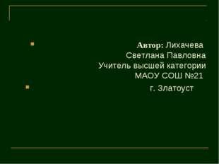 Автор: Лихачева  Светлана Павловна Учитель высшей категории МАОУ СОШ №21
