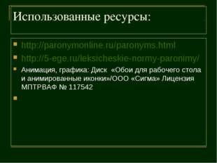 Использованные ресурсы: http://paronymonline.ru/paronyms.html http://5-ege.ru