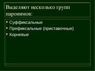 Выделяют несколько групп паронимов: Суффиксальные Префиксальные (приставочные